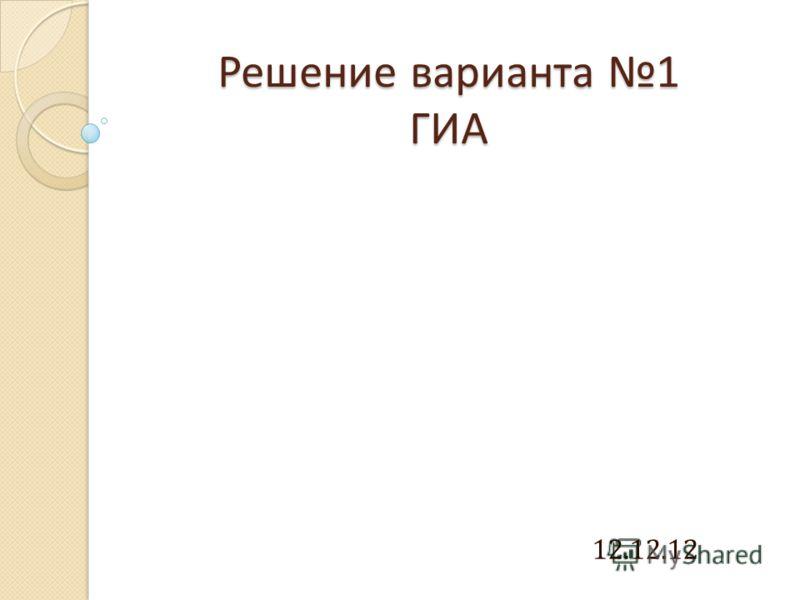Решение варианта 1 ГИА 12.12.12