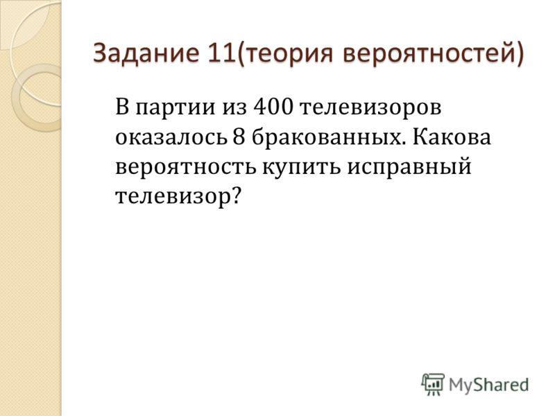 Задание 11(теория вероятностей) В партии из 400 телевизоров оказалось 8 бракованных. Какова вероятность купить исправный телевизор?
