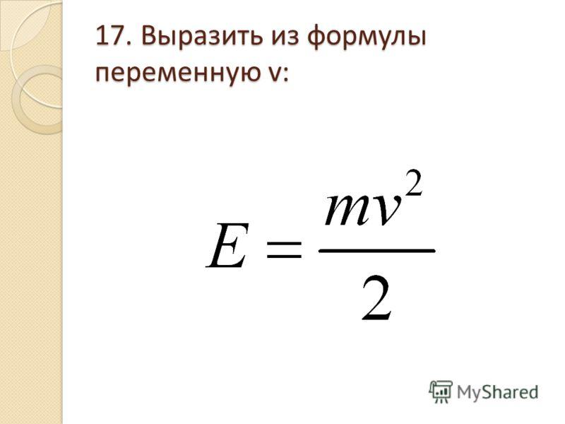 17. Выразить из формулы переменную v: