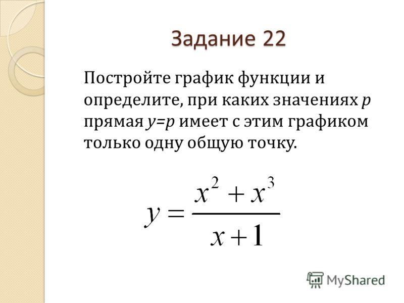 Задание 22 Постройте график функции и определите, при каких значениях р прямая у=р имеет с этим графиком только одну общую точку.
