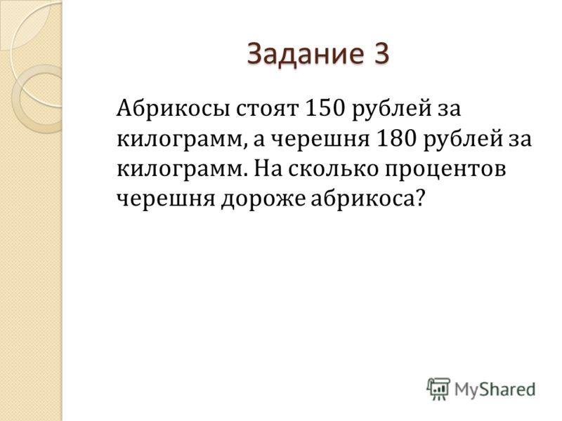 Задание 3 Абрикосы стоят 150 рублей за килограмм, а черешня 180 рублей за килограмм. На сколько процентов черешня дороже абрикоса?