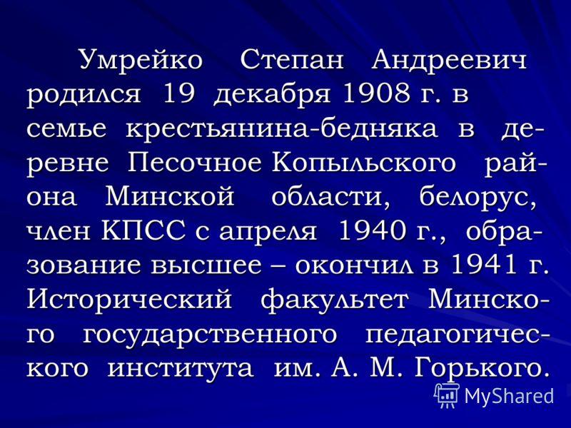 У Умрейко Степан Андреевич родился 19 декабря 1908 г. в семье крестьянина-бедняка в де- ревне Песочное Копыльского рай- она Минской области, белорус, член КПСС с апреля 1940 г., обра- зование высшее – окончил в 1941 г. Исторический факультет Минско-