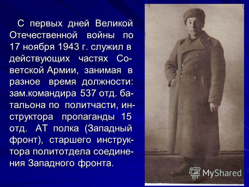 С первых дней Великой Отечественной войны по 17 ноября 1943 г. служил в действующих частях Со- ветской Армии, занимая в разное время должности: зам.командира 537 отд. ба- тальона по политчасти, ин- структора пропаганды 15 отд. АТ полка (Западный фрон
