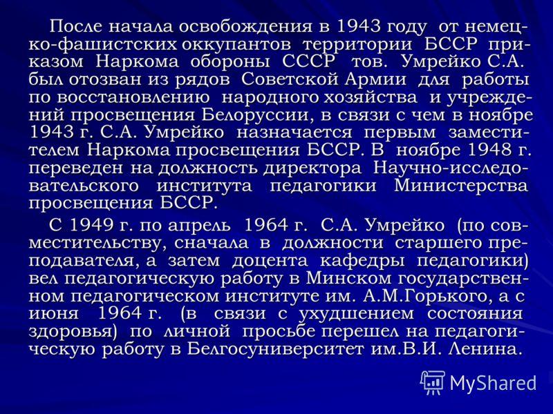 После начала освобождения в 1943 году от немец- ко-фашистских оккупантов территории БССР при- казом Наркома обороны СССР тов. Умрейко С.А. был отозван из рядов Советской Армии для работы по восстановлению народного хозяйства и учрежде- ний просвещени