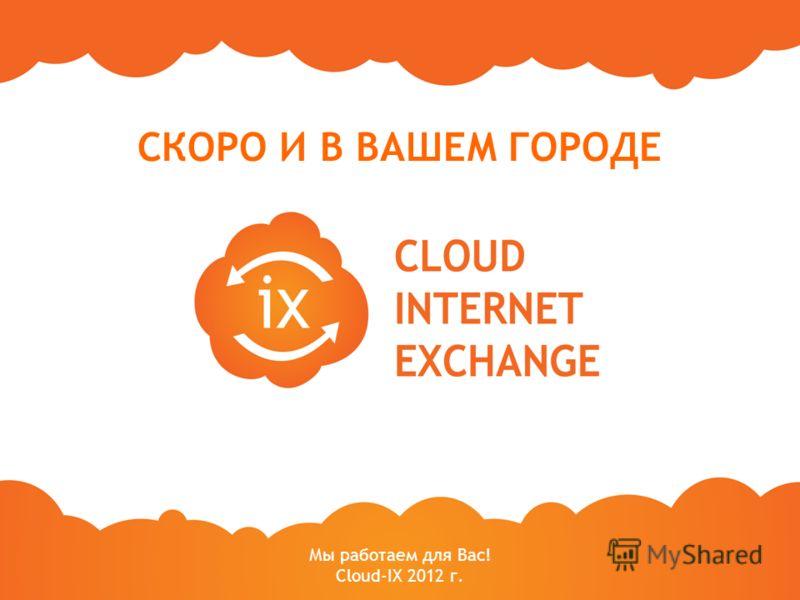 Мы работаем для Вас! Cloud-IX 2012 г. СКОРО И В ВАШЕМ ГОРОДЕ