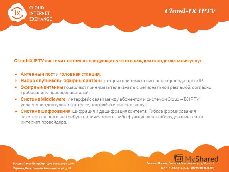 Cloud-IX IPTV Cloud-IX IPTV система состоит из следующих узлов в каждом городе оказания услуг: Антенный пост и головная станция. Набор спутников и эфирных антенн, которые принимают сигнал и переводят его в IP. Эфирные антенны позволяют принимать теле