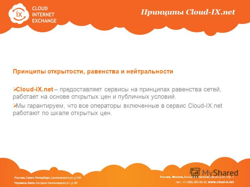 Принципы Cloud-IX.net Принципы открытости, равенства и нейтральности Cloud-IX.net – предоставляет сервисы на принципах равенства сетей, работает на основе открытых цен и публичных условий. Мы гарантируем, что все операторы включенные в сервис Cloud-I
