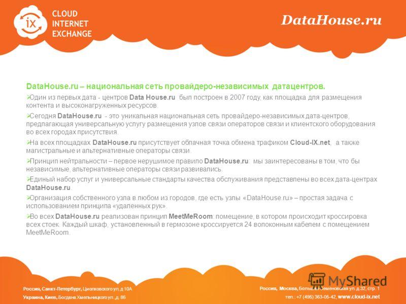 DataHouse.ru DataHouse.ru – национальная сеть провайдеро-независимых датацентров. Один из первых дата - центров Data House.ru был построен в 2007 году, как площадка для размещения контента и высоконагруженных ресурсов. Сегодня DataHouse.ru - это уник