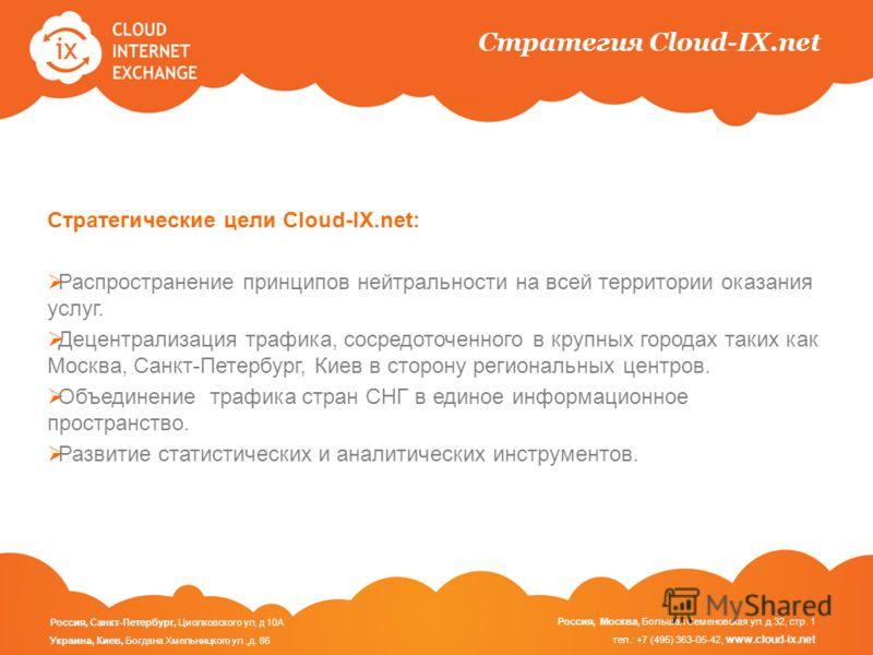 Стратегия Cloud-IX.net Стратегическиe цели Cloud-IX.net: Распространение принципов нейтральности на всей территории оказания услуг. Децентрализация трафика, сосредоточенного в крупных городах таких как Москва, Санкт-Петербург, Киев в сторону регионал