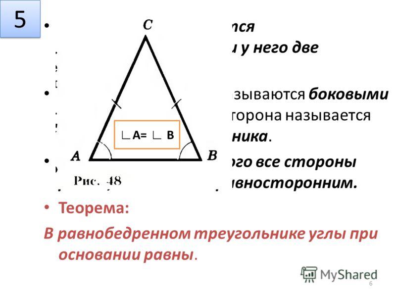 Треугольник называется равнобедренным, если у него две стороны равны. Эти равные стороны называются боковыми сторонами, а третья сторона называется основанием треугольника. Треугольник, у которого все стороны равны, называется равносторонним. Теорема