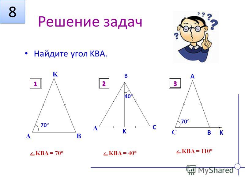 Решение задач Найдите угол KBA. A B K 70 1 A K B C 40 2 C B 70 A K 3 ےKBA = 70°ےKBA = 40° ےKBA = 110° 12 3 8 8