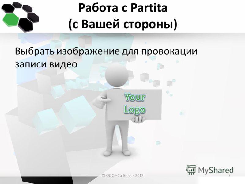 Работа с Partita (с Вашей стороны) Выбрать изображение для провокации записи видео © ООО «Си-Блюз» 20127