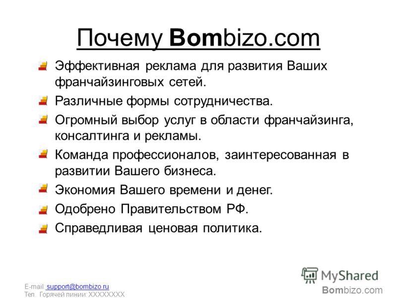 Почему Bombizo.com Эффективная реклама для развития Ваших франчайзинговых сетей. Различные формы сотрудничества. Огромный выбор услуг в области франчайзинга, консалтинга и рекламы. Команда профессионалов, заинтересованная в развитии Вашего бизнеса. Э