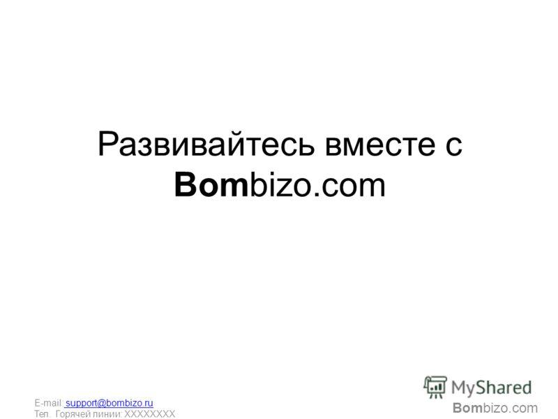 Развивайтесь вместе с Bombizo.com Bombizo.com E-mail: support@bombizo.ru support@bombizo.ru Тел. Горячей линии: ХХХХХХХХ