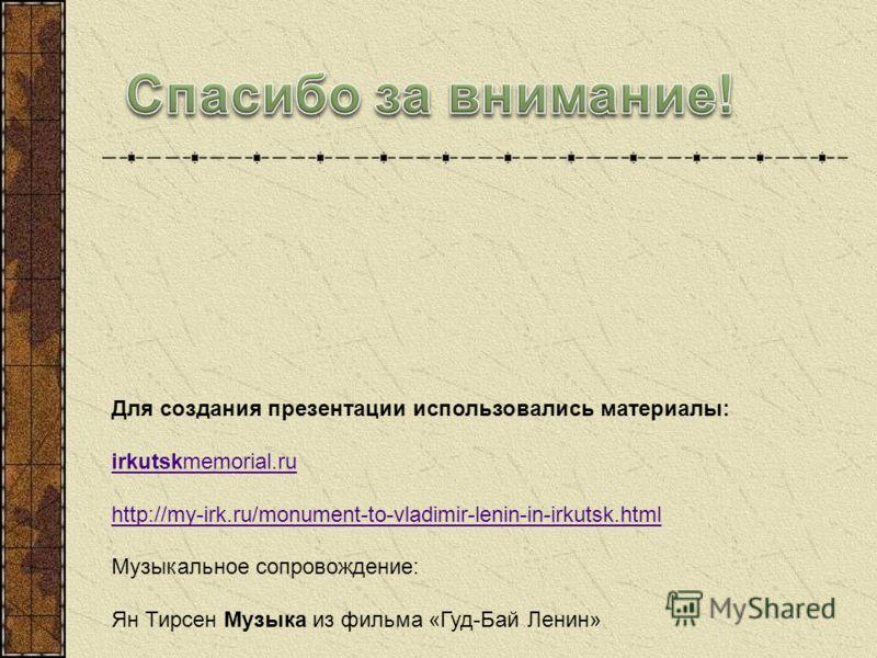 Для создания презентации использовались материалы: irkutskmemorial.ru http://my-irk.ru/monument-to-vladimir-lenin-in-irkutsk.html Музыкальное сопровождение: Ян Тирсен Музыка из фильма «Гуд-Бай Ленин»