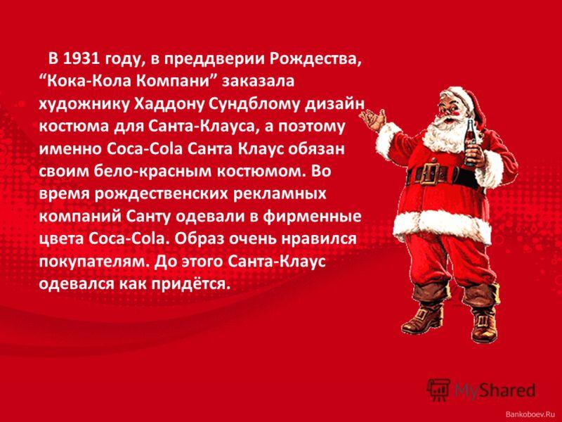В 1931 году, в преддверии Рождества, Кока-Кола Компани заказала художнику Хаддону Сундблому дизайн костюма для Санта-Клауса, а поэтому именно Coca-Cola Санта Клаус обязан своим бело-красным костюмом. Во время рождественских рекламных компаний Санту о
