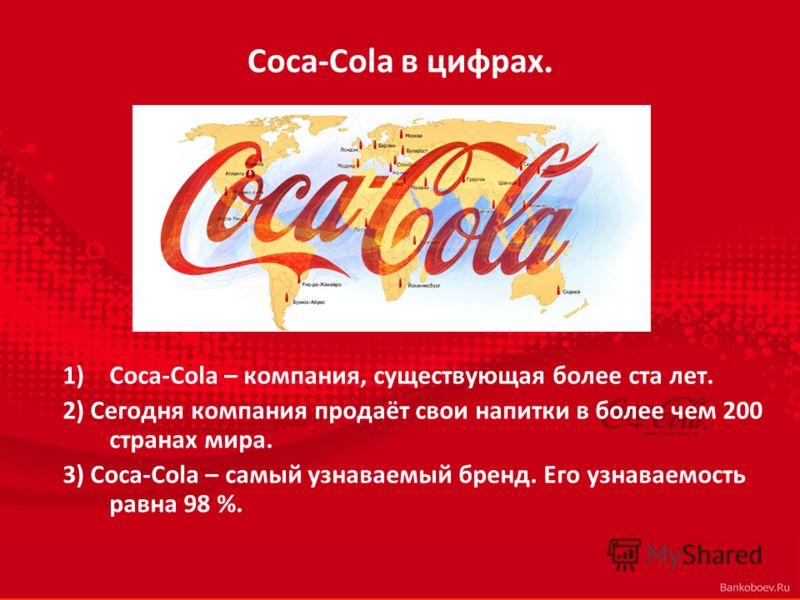 Coca-Cola в цифрах. 1)Coca-Cola – компания, существующая более ста лет. 2) Сегодня компания продаёт свои напитки в более чем 200 странах мира. 3) Coca-Cola – самый узнаваемый бренд. Его узнаваемость равна 98 %.
