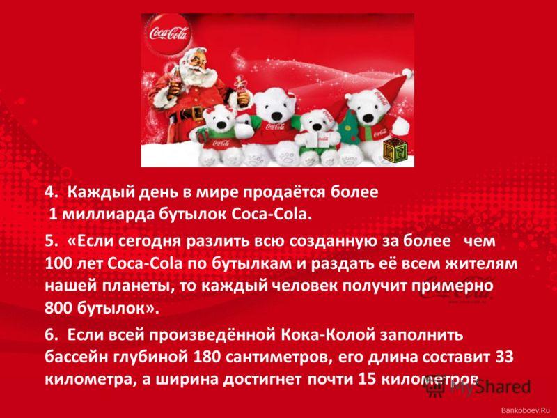 4. Каждый день в мире продаётся более 1 миллиарда бутылок Coca-Cola. 5. «Если сегодня разлить всю созданную за более чем 100 лет Coca-Cola по бутылкам и раздать её всем жителям нашей планеты, то каждый человек получит примерно 800 бутылок». 6. Если в