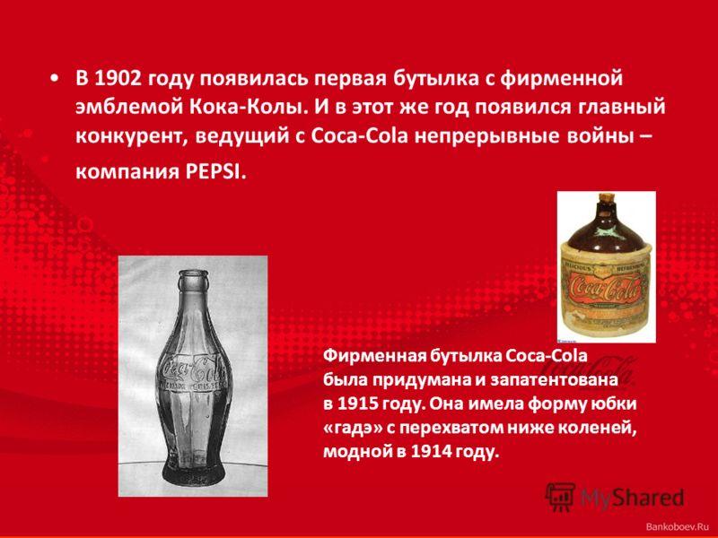 В 1902 году появилась первая бутылка с фирменной эмблемой Кока-Колы. И в этот же год появился главный конкурент, ведущий с Coca-Cola непрерывные войны – компания PEPSI. Фирменная бутылка Coca-Cola была придумана и запатентована в 1915 году. Она имела