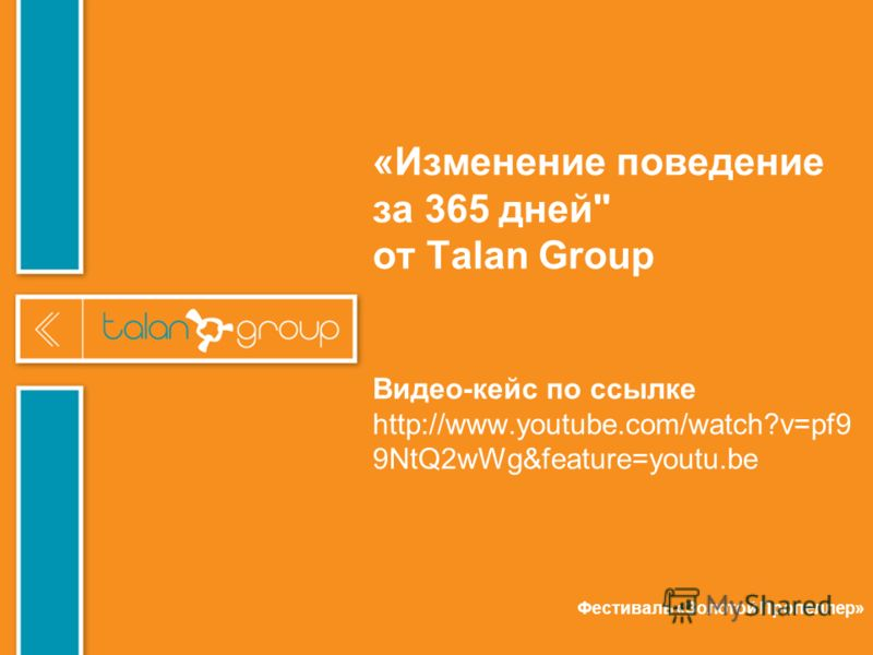 «Изменение поведение за 365 дней от Talan Group Видео-кейс по ссылке http://www.youtube.com/watch?v=pf9 9NtQ2wWg&feature=youtu.be Фестиваль «Золотой Пропеллер»