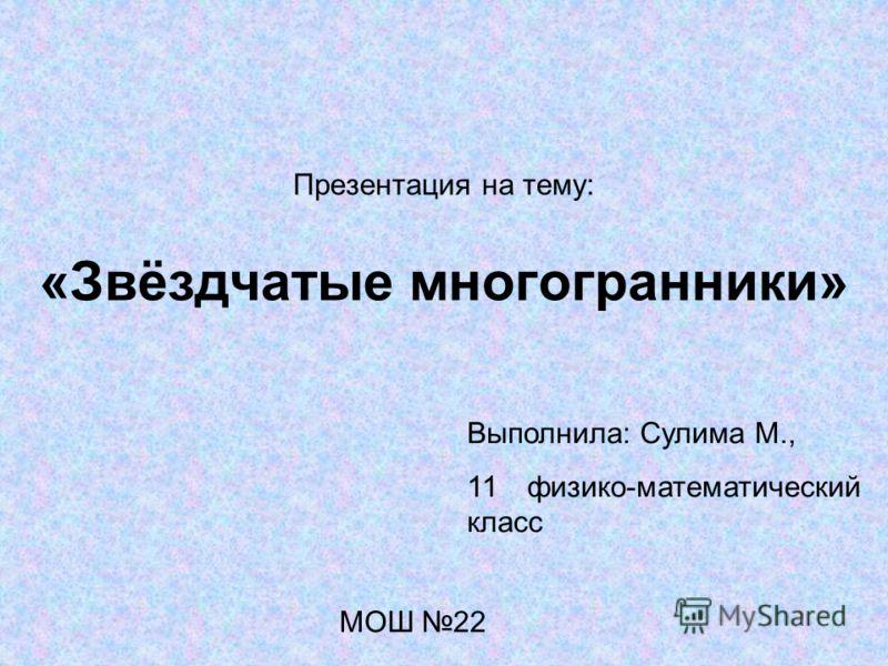 Презентация на тему: «Звёздчатые многогранники» Выполнила: Сулима М., 11 физико-математический класс МОШ 22