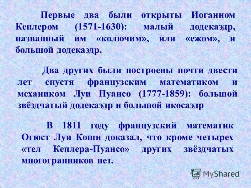Первые два были открыты Иоганном Кеплером (1571-1630): малый додекаэдр, названный им «колючим», или «ежом», и большой додекаэдр. В 1811 году французский математик Огюст Луи Коши доказал, что кроме четырех «тел Кеплера-Пуансо» других звёздчатых многог
