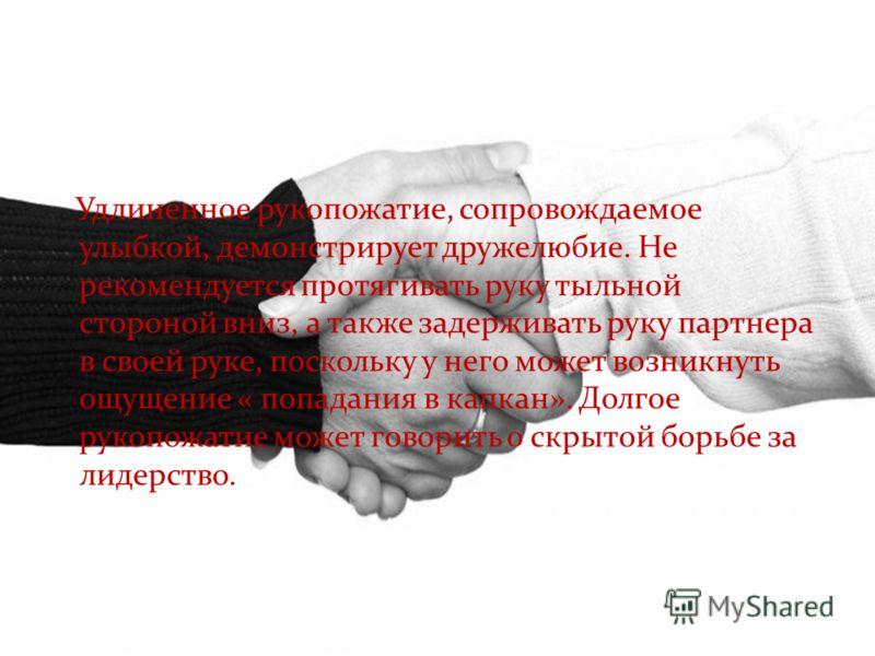 Удлиненное рукопожатие, сопровождаемое улыбкой, демонстрирует дружелюбие. Не рекомендуется протягивать руку тыльной стороной вниз, а также задерживать руку партнера в своей руке, поскольку у него может возникнуть ощущение « попадания в капкан». Долго