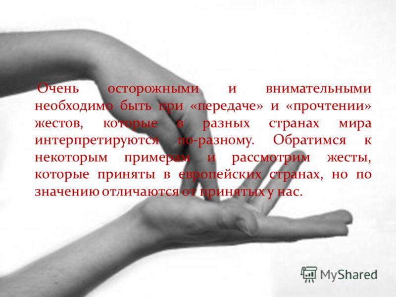 Очень осторожными и внимательными необходимо быть при «передаче» и «прочтении» жестов, которые в разных странах мира интерпретируются по-разному. Обратимся к некоторым примерам и рассмотрим жесты, которые приняты в европейских странах, но по значению