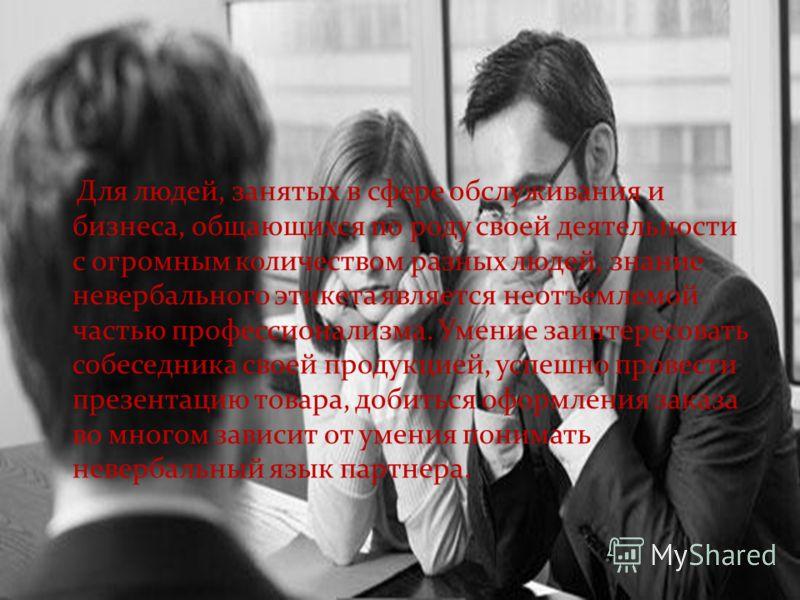 Для людей, занятых в сфере обслуживания и бизнеса, общающихся по роду своей деятельности с огромным количеством разных людей, знание невербального этикета является неотъемлемой частью профессионализма. Умение заинтересовать собеседника своей продукци