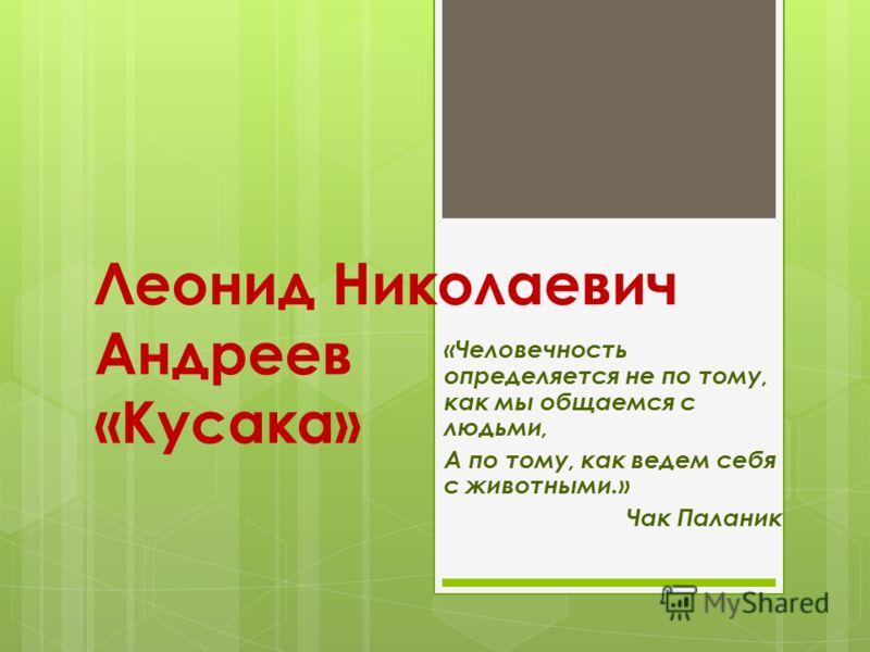 Леонид Николаевич Андреев «Кусака» «Человечность определяется не по тому, как мы общаемся с людьми, А по тому, как ведем себя с животными.» Чак Паланик