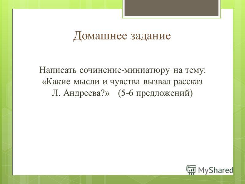 Домашнее задание Написать сочинение-миниатюру на тему: «Какие мысли и чувства вызвал рассказ Л. Андреева?» (5-6 предложений)