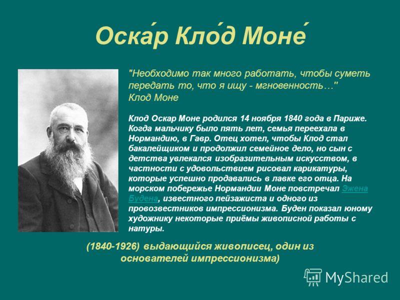 Оска́р Кло́д Моне́ (1840-1926) выдающийся живописец, один из основателей импрессионизма)