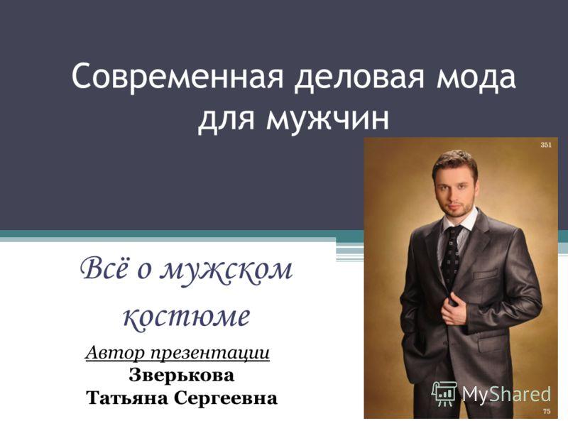 Современная деловая мода для мужчин Всё о мужском костюме Автор презентации Зверькова Татьяна Сергеевна