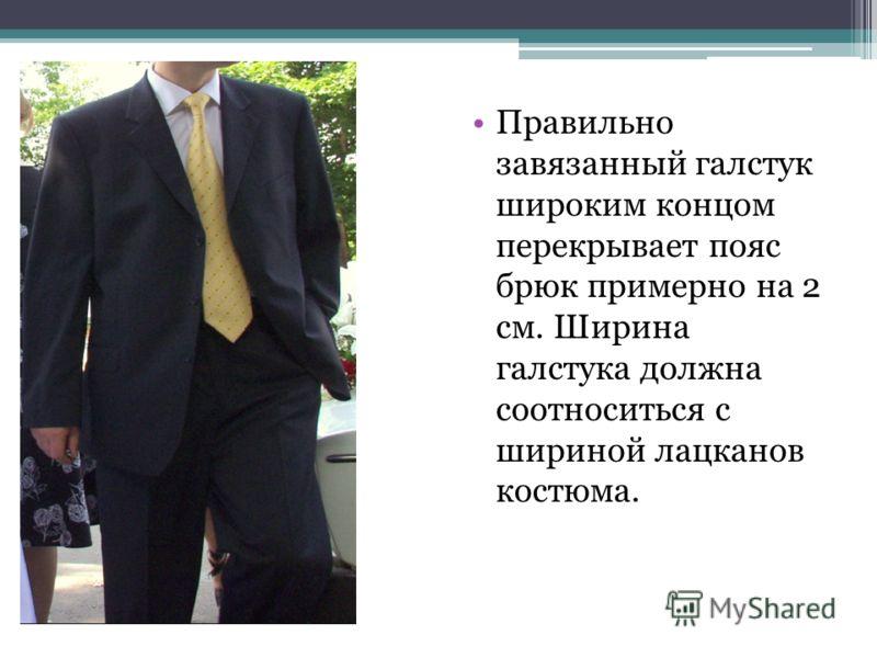 Правильно завязанный галстук широким концом перекрывает пояс брюк примерно на 2 см. Ширина галстука должна соотноситься с шириной лацканов костюма.