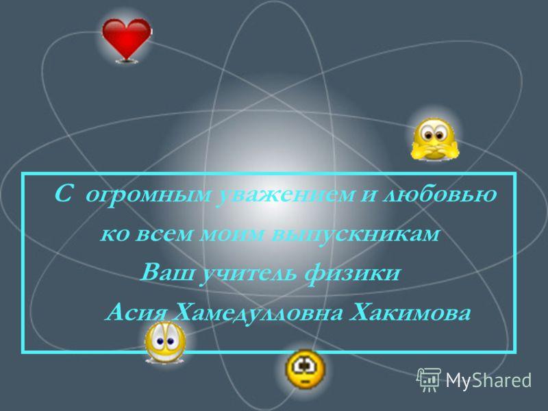 С огромным уважением и любовью ко всем моим выпускникам Ваш учитель физики Асия Хамедулловна Хакимова
