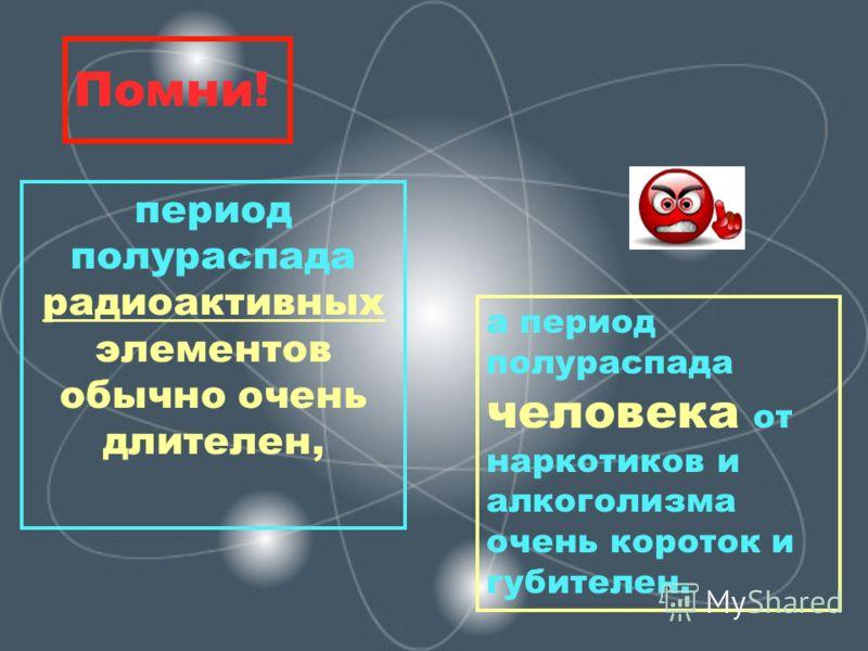 Помни! период полураспада радиоактивных элементов обычно очень длителен, а период полураспада человека от наркотиков и алкоголизма очень короток и губителен.