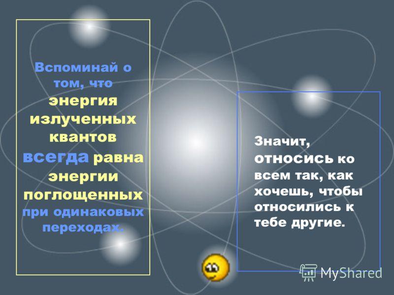Значит, относись ко всем так, как хочешь, чтобы относились к тебе другие. Вспоминай о том, что энергия излученных квантов всегда равна энергии поглощенных при одинаковых переходах.