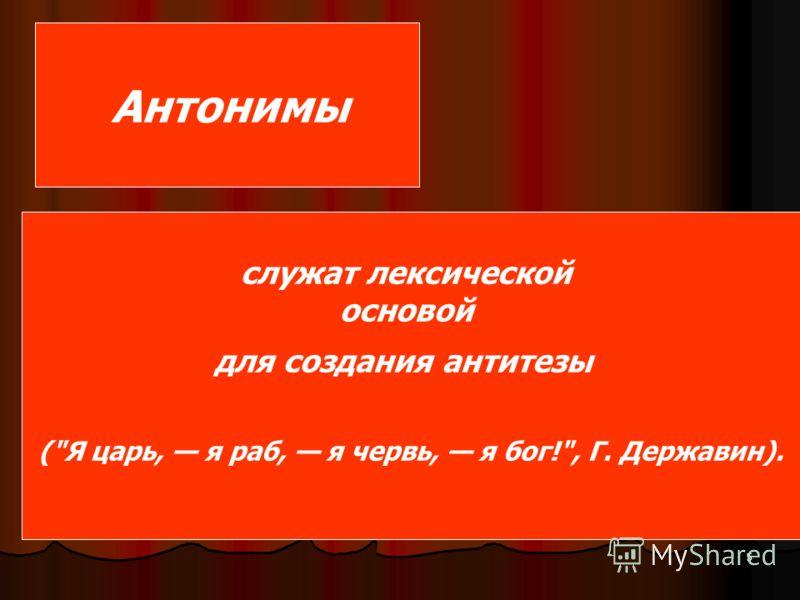 5 Антонимы служат лексической основой для создания антитезы (Я царь, я раб, я червь, я бог!, Г. Державин).