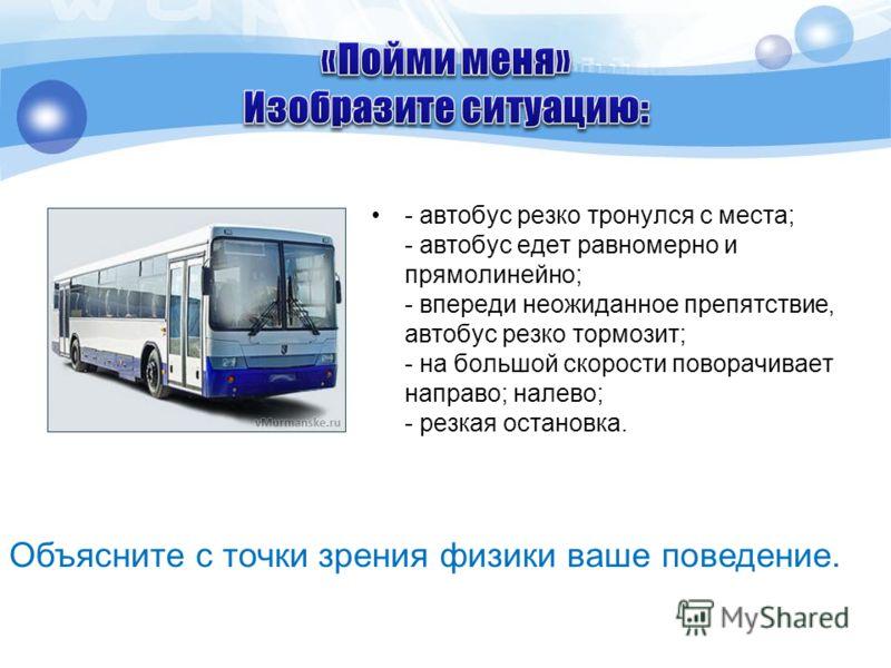 - автобус резко тронулся с места; - автобус едет равномерно и прямолинейно; - впереди неожиданное препятствие, автобус резко тормозит; - на большой скорости поворачивает направо; налево; - резкая остановка. Объясните с точки зрения физики ваше поведе