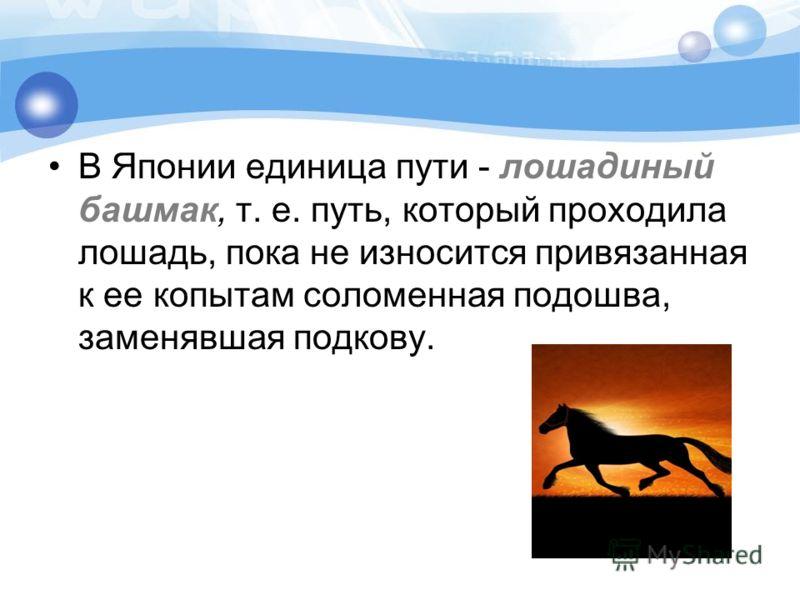 В Японии единица пути - лошадиный башмак, т. е. путь, который проходила лошадь, пока не износится привязанная к ее копытам соломенная подошва, заменявшая подкову.