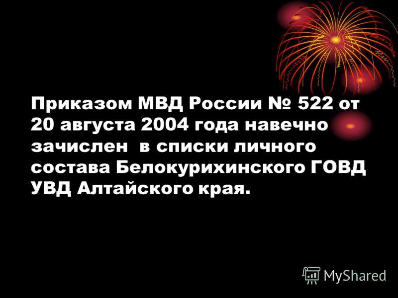 Приказом МВД России 522 от 20 августа 2004 года навечно зачислен в списки личного состава Белокурихинского ГОВД УВД Алтайского края.