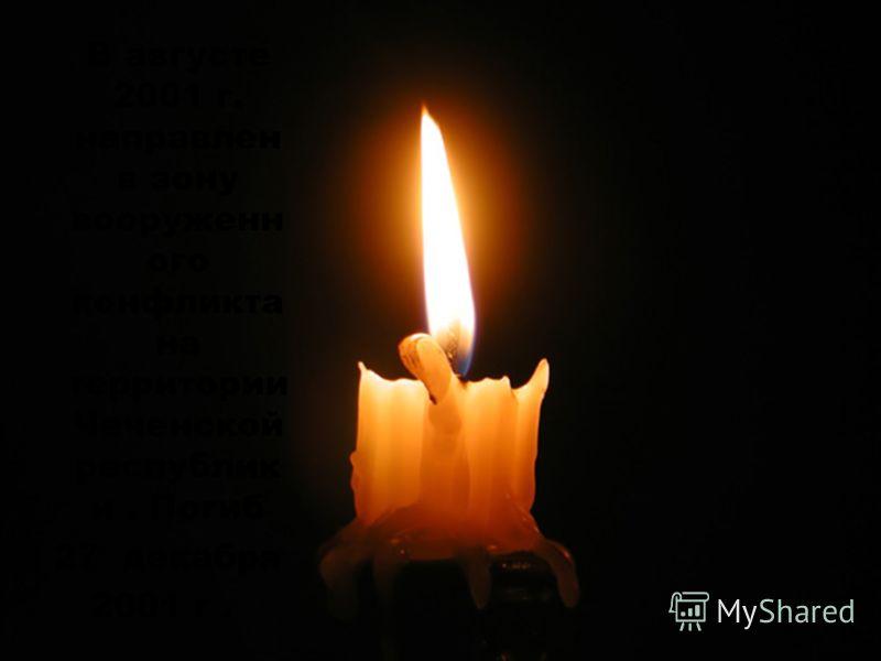 В августе 2001 г. направлен в зону вооруженн ого конфликта на территории Чеченской республик и. Погиб 27 декабря 2001 г.