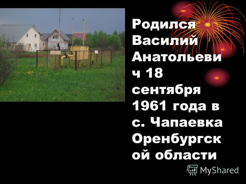 Родился Василий Анатольеви ч 18 сентября 1961 года в с. Чапаевка Оренбургск ой области