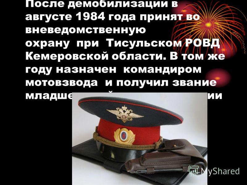 После демобилизации в августе 1984 года принят во вневедомственную охрану при Тисульском РОВД Кемеровской области. В том же году назначен командиром мотовзвода и получил звание младшего лейтенанта милиции