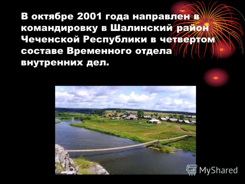 В октябре 2001 года направлен в командировку в Шалинский район Чеченской Республики в четвертом составе Временного отдела внутренних дел.