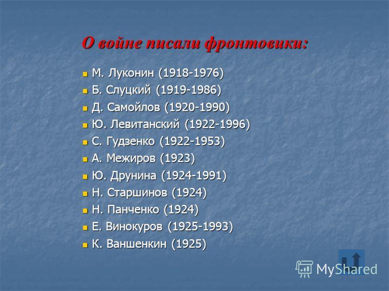 О войне писали фронтовики: М. Луконин (1918-1976) М. Луконин (1918-1976) Б. Слуцкий (1919-1986) Б. Слуцкий (1919-1986) Д. Самойлов (1920-1990) Д. Самойлов (1920-1990) Ю. Левитанский (1922-1996) Ю. Левитанский (1922-1996) С. Гудзенко (1922-1953) С. Гу