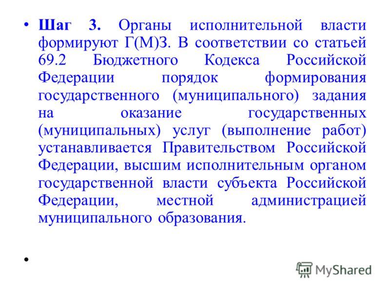 Шаг 3. Органы исполнительной власти формируют Г(М)З. В соответствии со статьей 69.2 Бюджетного Кодекса Российской Федерации порядок формирования государственного (муниципального) задания на оказание государственных (муниципальных) услуг (выполнение р