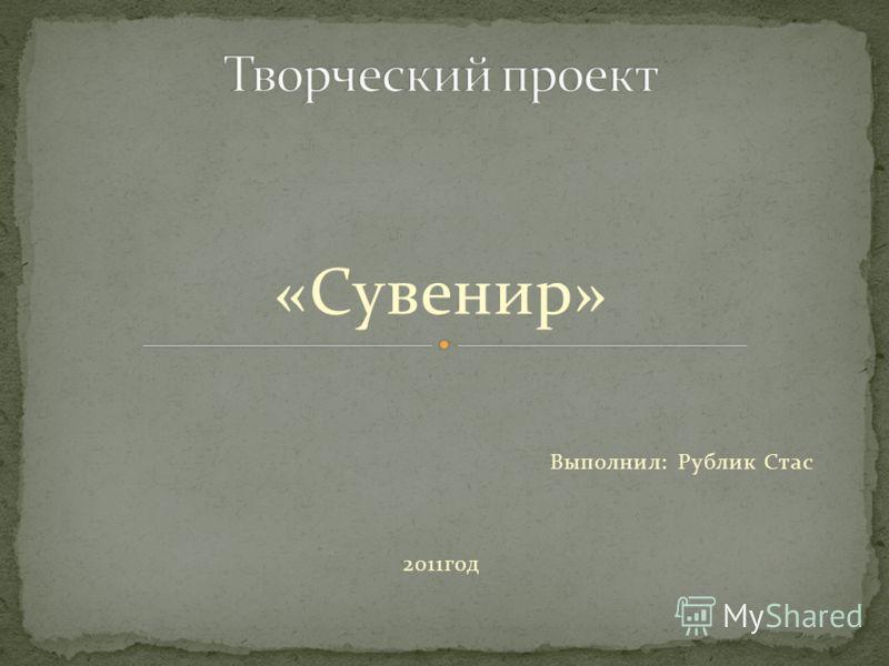 «Сувенир» Выполнил: Рублик Стас 2011год