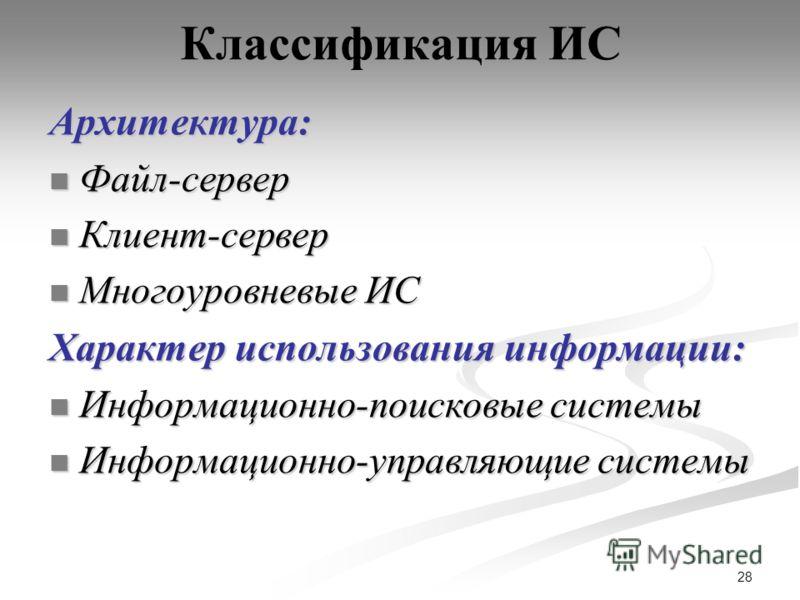 28 Классификация ИСАрхитектура: Файл-сервер Файл-сервер Клиент-сервер Клиент-сервер Многоуровневые ИС Многоуровневые ИС Характер использования информации: Информационно-поисковые системы Информационно-поисковые системы Информационно-управляющие систе