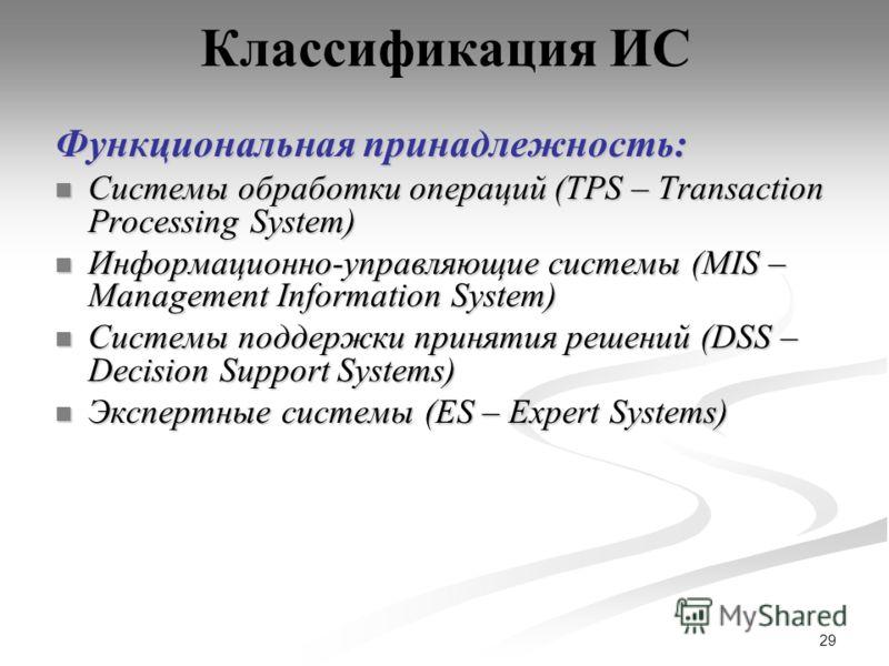 29 Классификация ИС Функциональная принадлежность: Системы обработки операций (TPS – Transaction Processing System) Системы обработки операций (TPS – Transaction Processing System) Информационно-управляющие системы (MIS – Management Information Syste